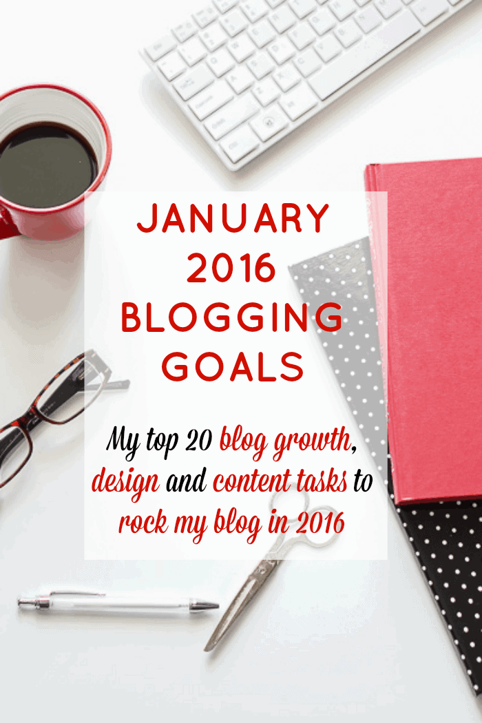 January 2016 Blogging Goals and my top 20 blog growth, design and content tasks to do to rock my blog in 2016
