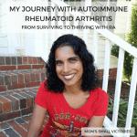 My Journey with Autoimmune Rheumatoid Arthritis from Surviving to Thriving with RA.