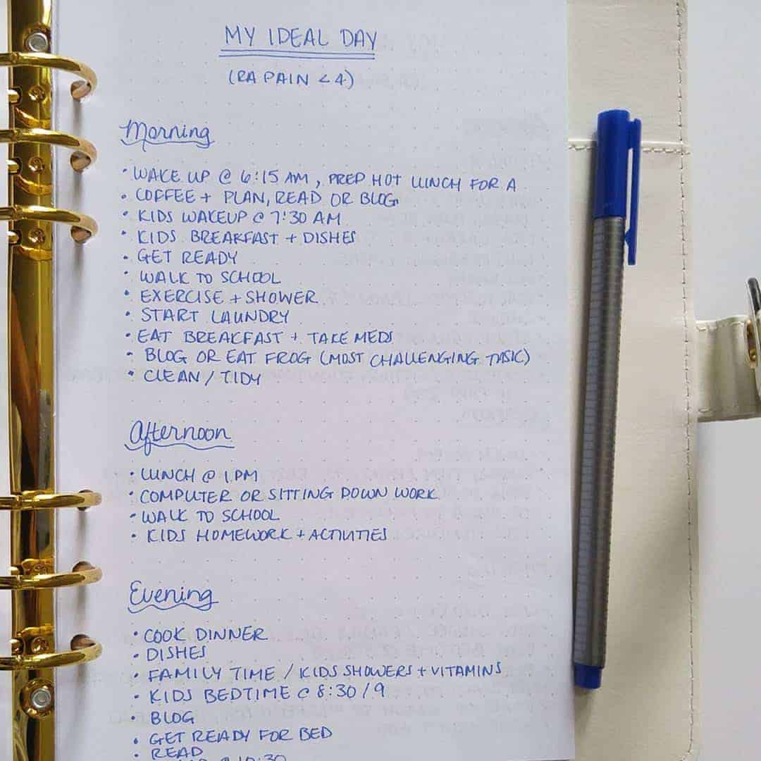 """My """"routine"""" depends on my pain levels from Rheumatoid Arthritis which vary with stress, hormones, and weather. In other words, it can be very unpredictable and change with the rolling in of clouds before a storm like today.. So I came up with what My Ideal Day looks like when my pain is relatively low (less than a 4). These are my productive days where I focus on tasks that take most energy in the morning, computer work and tasks I can do sitting down to give my feet a rest in re afternoon before I am on them again to make dinner, taxi kids to activities and wrestle kids through their evening routines. I'll show you my routine for bad RA days in next photo."""