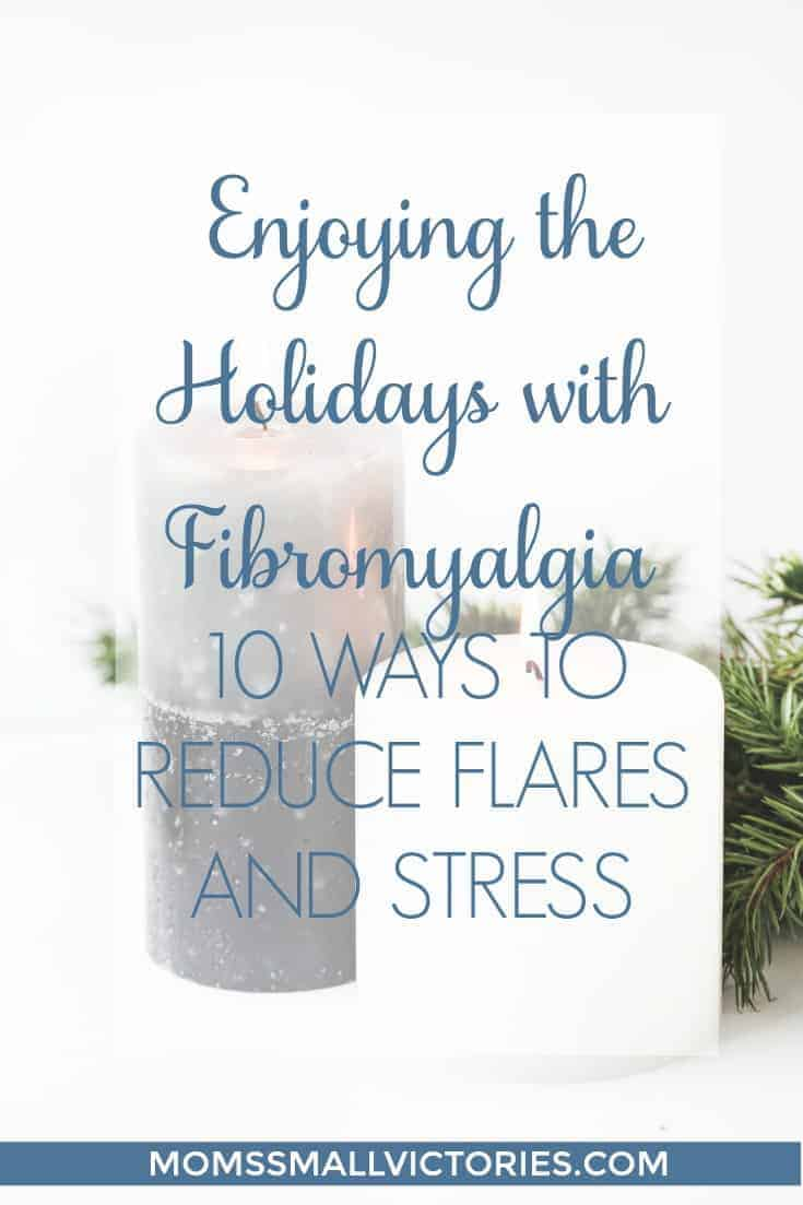 Enjoying the Holidays with Fibromyalgia: 10 Ways to Reduce Flares and Stress by Being Fibro Mom, guest post for Mom's Small Victories. Don't let your chronic illness like Fibromyalgia or Rheumatoid Arthritis, stop you from celebrating Thanksgiving, Christmas and the New Year with your family and friends. These 10 simple tips can help you reduce stress, prevent flares and enjoy the holidays!